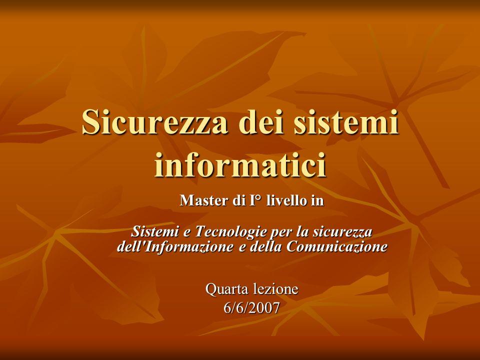 Sicurezza dei sistemi informatici Master di I° livello in Sistemi e Tecnologie per la sicurezza dell Informazione e della Comunicazione Quarta lezione 6/6/2007