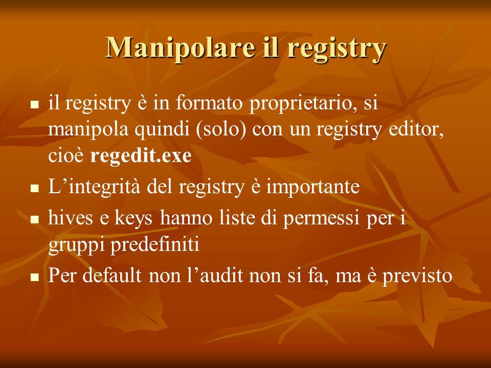 Manipolare il registry il registry è in formato proprietario, si manipola quindi (solo) con un registry editor, cioè regedit.exe Lintegrità del registry è importante hives e keys hanno liste di permessi per i gruppi predefiniti Per default non laudit non si fa, ma è previsto