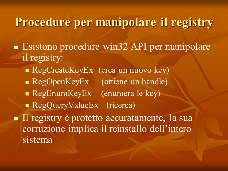 Procedure per manipolare il registry Esistono procedure win32 API per manipolare il registry: RegCreateKeyEx (crea un nuovo key) RegOpenKeyEx (ottiene un handle) RegEnumKeyEx (enumera le key) RegQueryValueEx (ricerca) Il registry è protetto accuratamente, la sua corruzione implica il reinstallo dellintero sistema