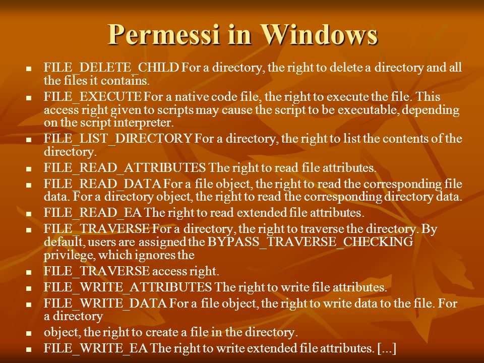 Permessi in Windows FILE_DELETE_CHILD For a directory, the right to delete a directory and all the files it contains. FILE_EXECUTE For a native code f