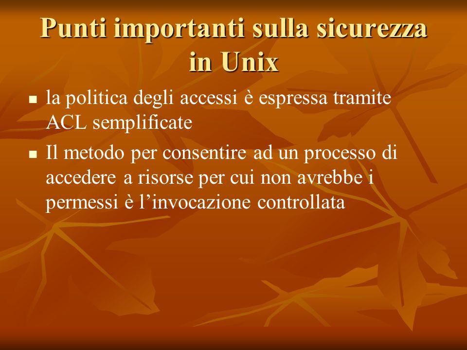 Punti importanti sulla sicurezza in Unix la politica degli accessi è espressa tramite ACL semplificate Il metodo per consentire ad un processo di accedere a risorse per cui non avrebbe i permessi è linvocazione controllata