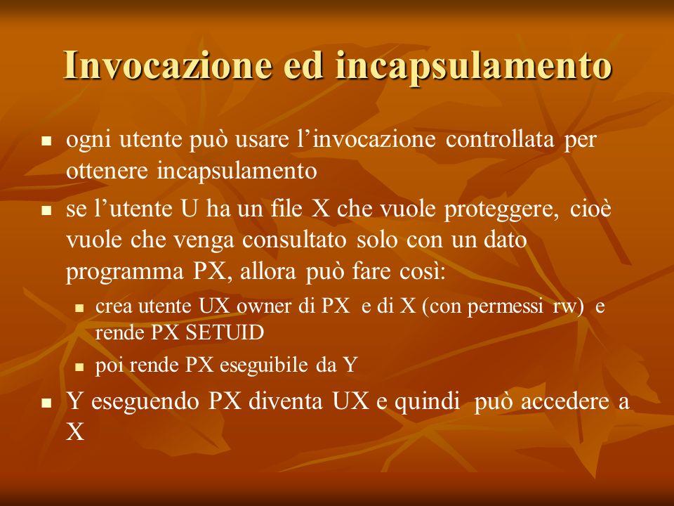 Invocazione ed incapsulamento ogni utente può usare linvocazione controllata per ottenere incapsulamento se lutente U ha un file X che vuole proteggere, cioè vuole che venga consultato solo con un dato programma PX, allora può fare così: crea utente UX owner di PX e di X (con permessi rw) e rende PX SETUID poi rende PX eseguibile da Y Y eseguendo PX diventa UX e quindi può accedere a X