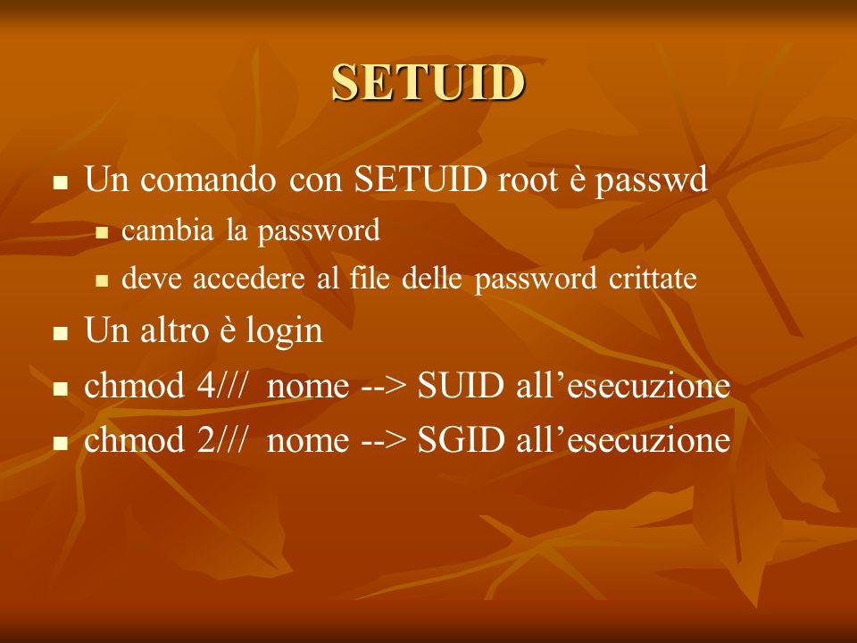 SETUID Un comando con SETUID root è passwd cambia la password deve accedere al file delle password crittate Un altro è login chmod 4/// nome --> SUID allesecuzione chmod 2/// nome --> SGID allesecuzione