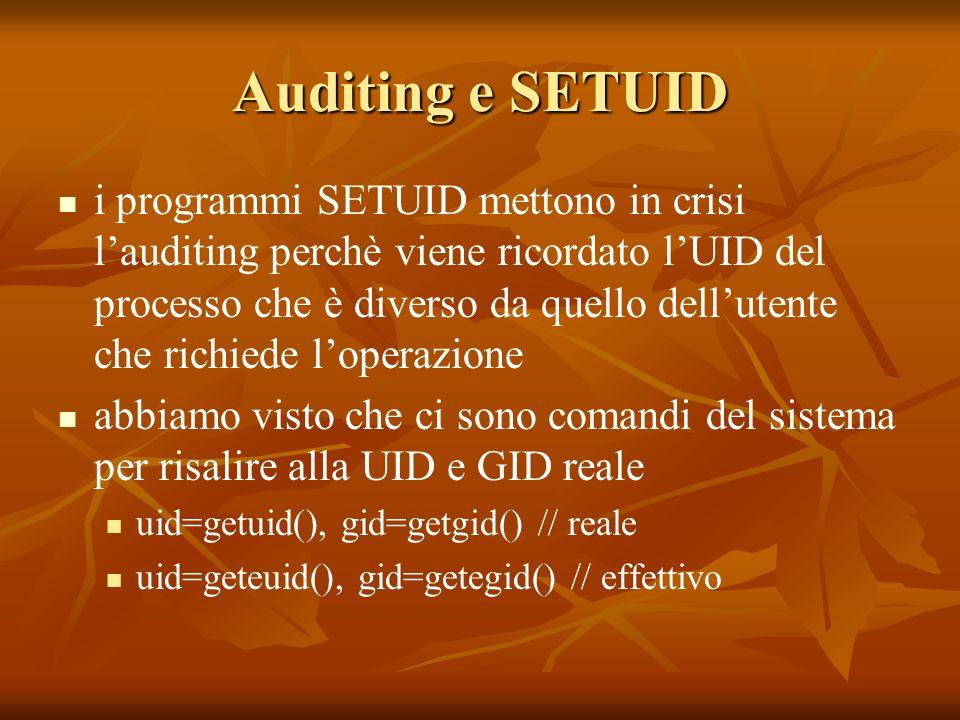 Auditing e SETUID i programmi SETUID mettono in crisi lauditing perchè viene ricordato lUID del processo che è diverso da quello dellutente che richiede loperazione abbiamo visto che ci sono comandi del sistema per risalire alla UID e GID reale uid=getuid(), gid=getgid() // reale uid=geteuid(), gid=getegid() // effettivo