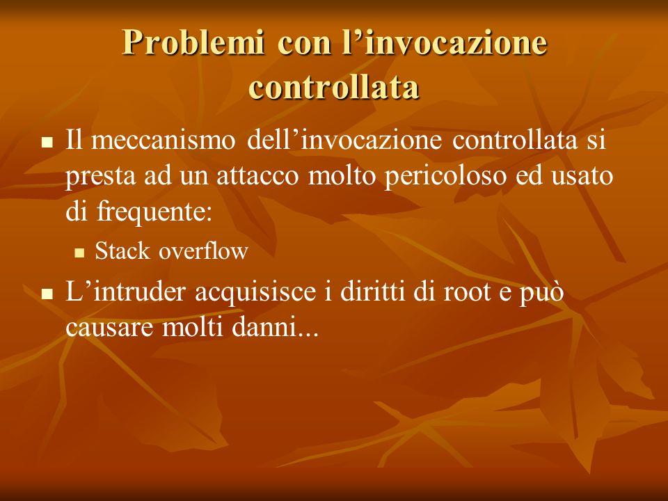 Problemi con linvocazione controllata Il meccanismo dellinvocazione controllata si presta ad un attacco molto pericoloso ed usato di frequente: Stack overflow Lintruder acquisisce i diritti di root e può causare molti danni...