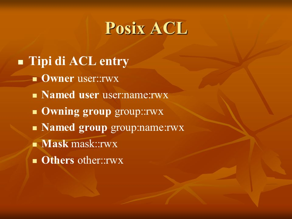 Posix ACL Tipi di ACL entry Owner user::rwx Named user user:name:rwx Owning group group::rwx Named group group:name:rwx Mask mask::rwx Others other::r