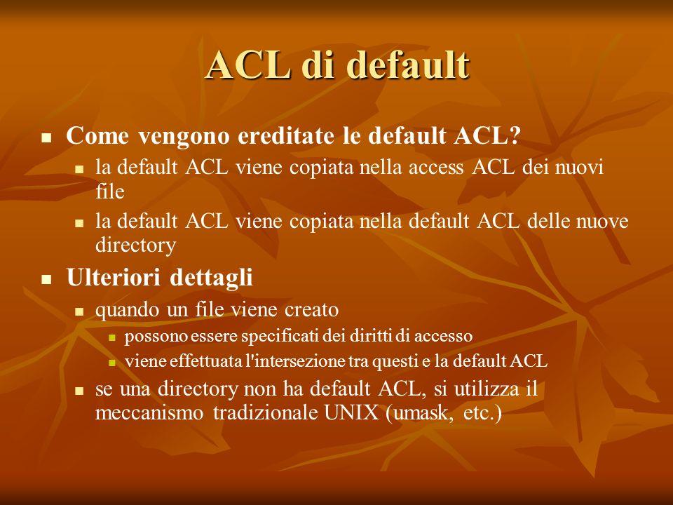 ACL di default Come vengono ereditate le default ACL? la default ACL viene copiata nella access ACL dei nuovi file la default ACL viene copiata nella