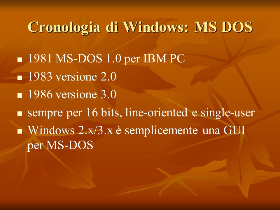 Cronologia di Windows: MS DOS 1981 MS-DOS 1.0 per IBM PC 1983 versione 2.0 1986 versione 3.0 sempre per 16 bits, line-oriented e single-user Windows 2.x/3.x è semplicemente una GUI per MS-DOS