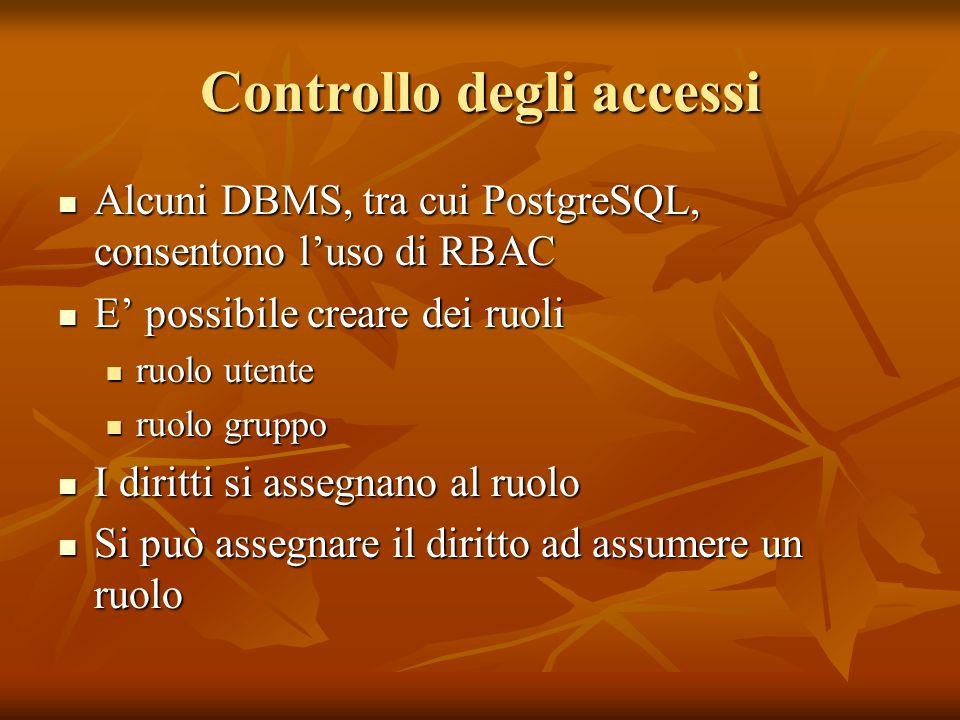 Controllo degli accessi Alcuni DBMS, tra cui PostgreSQL, consentono luso di RBAC Alcuni DBMS, tra cui PostgreSQL, consentono luso di RBAC E possibile creare dei ruoli E possibile creare dei ruoli ruolo utente ruolo utente ruolo gruppo ruolo gruppo I diritti si assegnano al ruolo I diritti si assegnano al ruolo Si può assegnare il diritto ad assumere un ruolo Si può assegnare il diritto ad assumere un ruolo