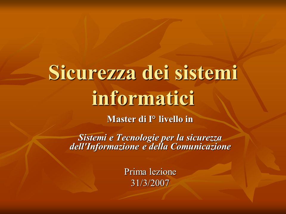 Sicurezza dei sistemi informatici Master di I° livello in Sistemi e Tecnologie per la sicurezza dell Informazione e della Comunicazione Prima lezione 31/3/2007