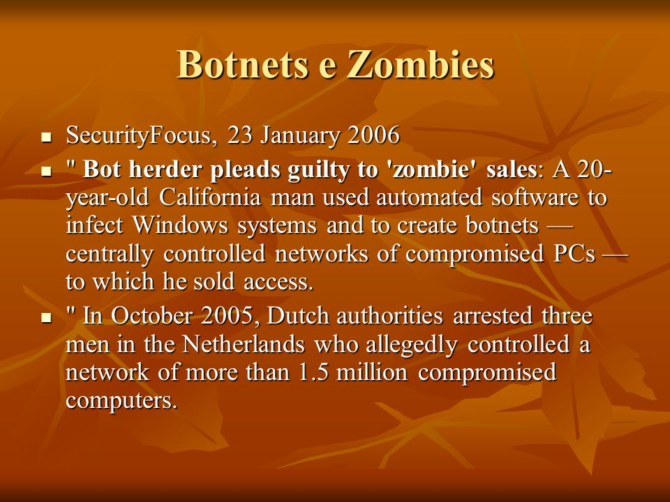 Botnets e Zombies SecurityFocus, 23 January 2006 SecurityFocus, 23 January 2006 Bot herder pleads guilty to zombie sales: A 20- year-old California man used automated software to infect Windows systems and to create botnets centrally controlled networks of compromised PCs to which he sold access.