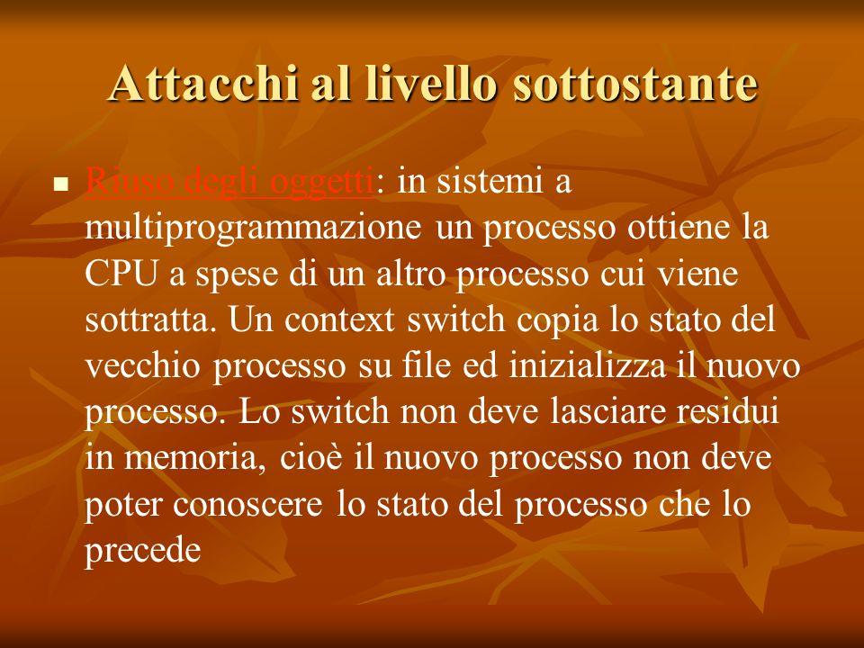 Attacchi al livello sottostante Riuso degli oggetti: in sistemi a multiprogrammazione un processo ottiene la CPU a spese di un altro processo cui viene sottratta.
