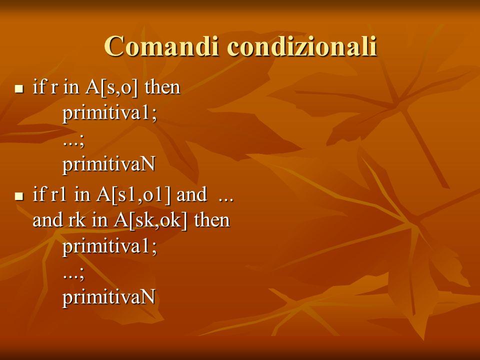 Comandi condizionali if r in A[s,o] then primitiva1;...; primitivaN if r in A[s,o] then primitiva1;...; primitivaN if r1 in A[s1,o1] and... and rk in