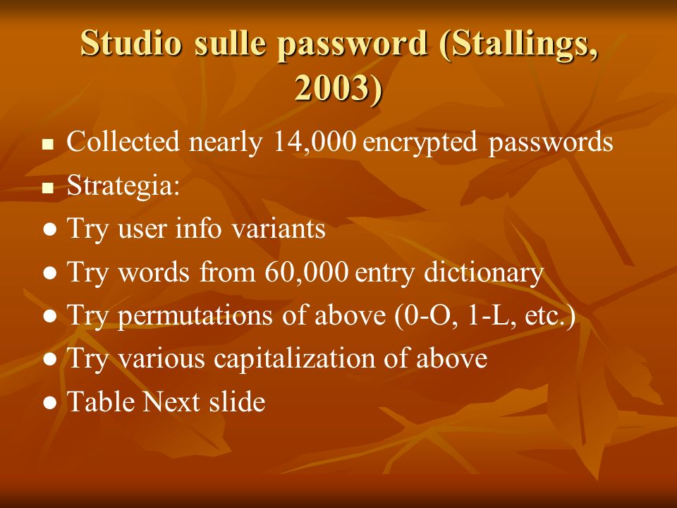 Studio sulle password (Stallings, 2003) Collected nearly 14,000 encrypted passwords Strategia: Try user info variants Try words from 60,000 entry dictionary Try permutations of above (0-O, 1-L, etc.) Try various capitalization of above Table Next slide