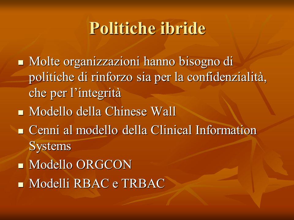 Politiche ibride Molte organizzazioni hanno bisogno di politiche di rinforzo sia per la confidenzialità, che per lintegrità Molte organizzazioni hanno