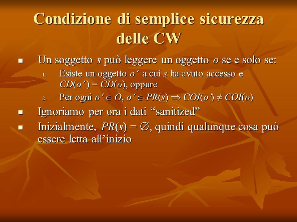 Condizione di semplice sicurezza delle CW Un soggetto s può leggere un oggetto o se e solo se: Un soggetto s può leggere un oggetto o se e solo se: 1.
