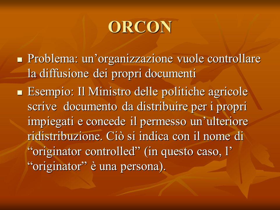 ORCON Problema: unorganizzazione vuole controllare la diffusione dei propri documenti Problema: unorganizzazione vuole controllare la diffusione dei p