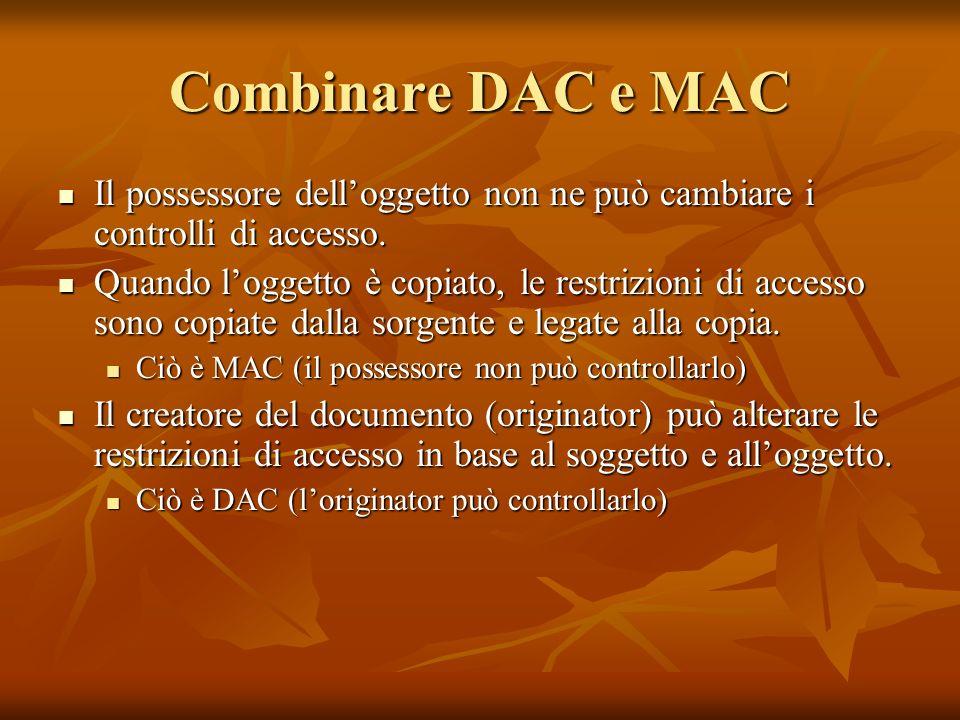 Combinare DAC e MAC Il possessore delloggetto non ne può cambiare i controlli di accesso. Il possessore delloggetto non ne può cambiare i controlli di