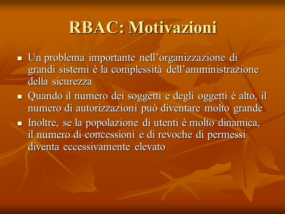 RBAC: Motivazioni Un problema importante nellorganizzazione di grandi sistemi è la complessità dellamministrazione della sicurezza Un problema importa