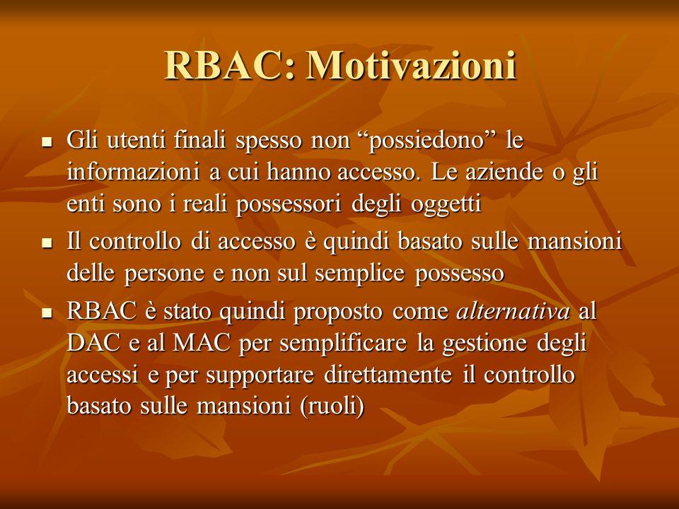 RBAC: Motivazioni Gli utenti finali spesso non possiedono le informazioni a cui hanno accesso. Le aziende o gli enti sono i reali possessori degli ogg