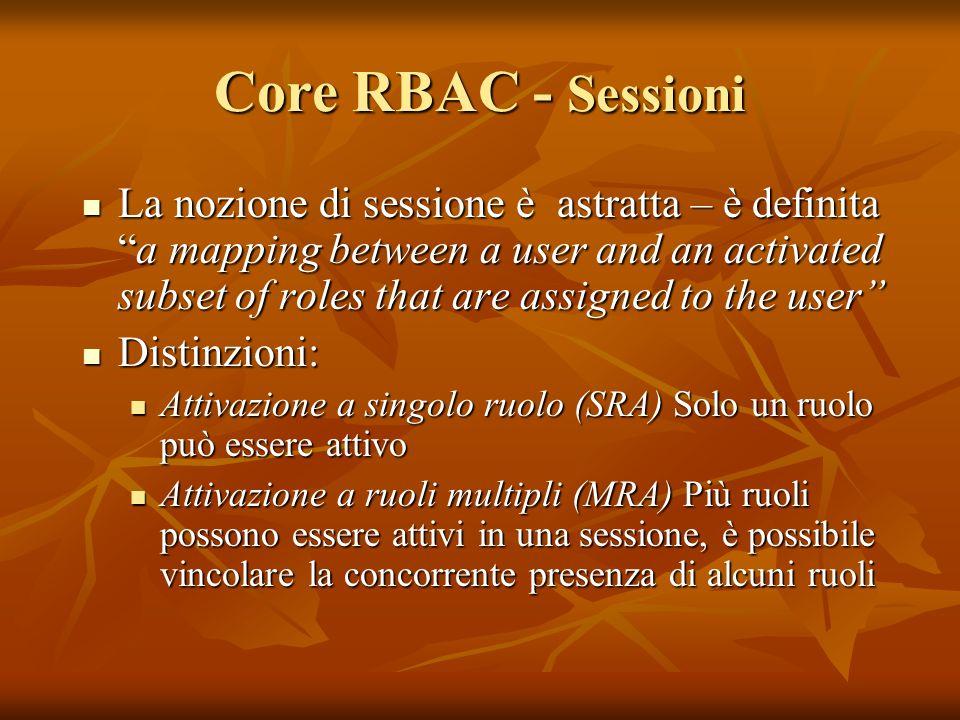 Core RBAC - Sessioni La nozione di sessione è astratta – è definitaa mapping between a user and an activated subset of roles that are assigned to the user La nozione di sessione è astratta – è definitaa mapping between a user and an activated subset of roles that are assigned to the user Distinzioni: Distinzioni: Attivazione a singolo ruolo (SRA) Solo un ruolo può essere attivo Attivazione a singolo ruolo (SRA) Solo un ruolo può essere attivo Attivazione a ruoli multipli (MRA) Più ruoli possono essere attivi in una sessione, è possibile vincolare la concorrente presenza di alcuni ruoli Attivazione a ruoli multipli (MRA) Più ruoli possono essere attivi in una sessione, è possibile vincolare la concorrente presenza di alcuni ruoli