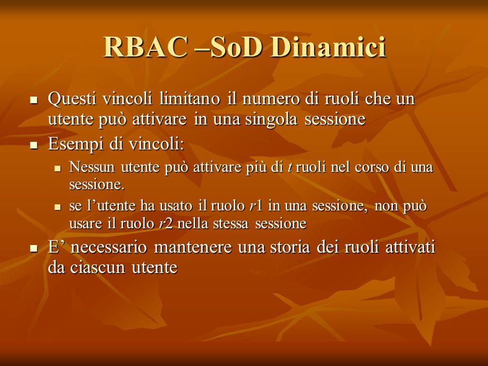 RBAC –SoD Dinamici Questi vincoli limitano il numero di ruoli che un utente può attivare in una singola sessione Questi vincoli limitano il numero di