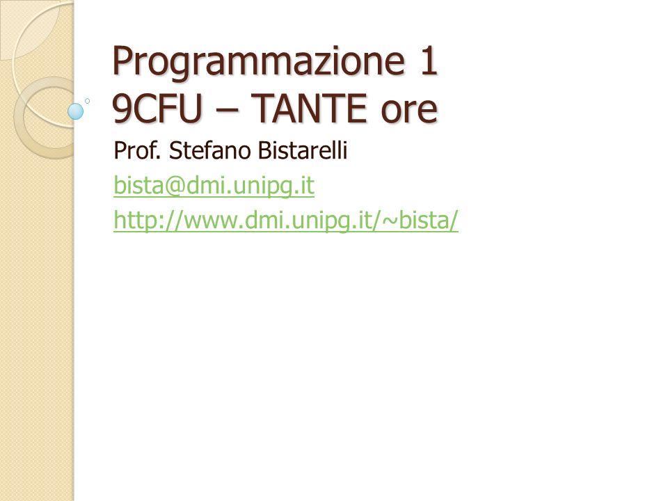 Programmazione 1 9CFU – TANTE ore Prof. Stefano Bistarelli bista@dmi.unipg.it http://www.dmi.unipg.it/~bista/