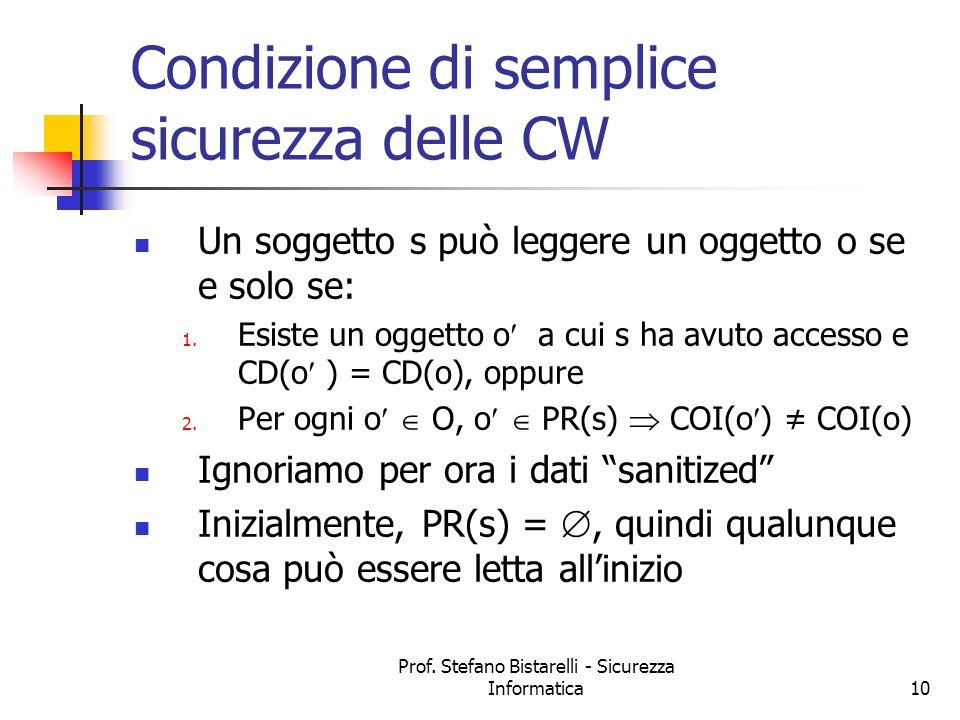 Prof. Stefano Bistarelli - Sicurezza Informatica10 Condizione di semplice sicurezza delle CW Un soggetto s può leggere un oggetto o se e solo se: 1. E