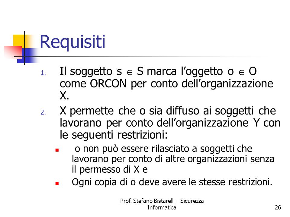 Prof. Stefano Bistarelli - Sicurezza Informatica26 Requisiti 1. Il soggetto s S marca loggetto o O come ORCON per conto dellorganizzazione X. 2. X per