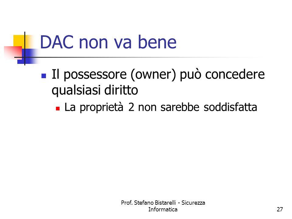 Prof. Stefano Bistarelli - Sicurezza Informatica27 DAC non va bene Il possessore (owner) può concedere qualsiasi diritto La proprietà 2 non sarebbe so