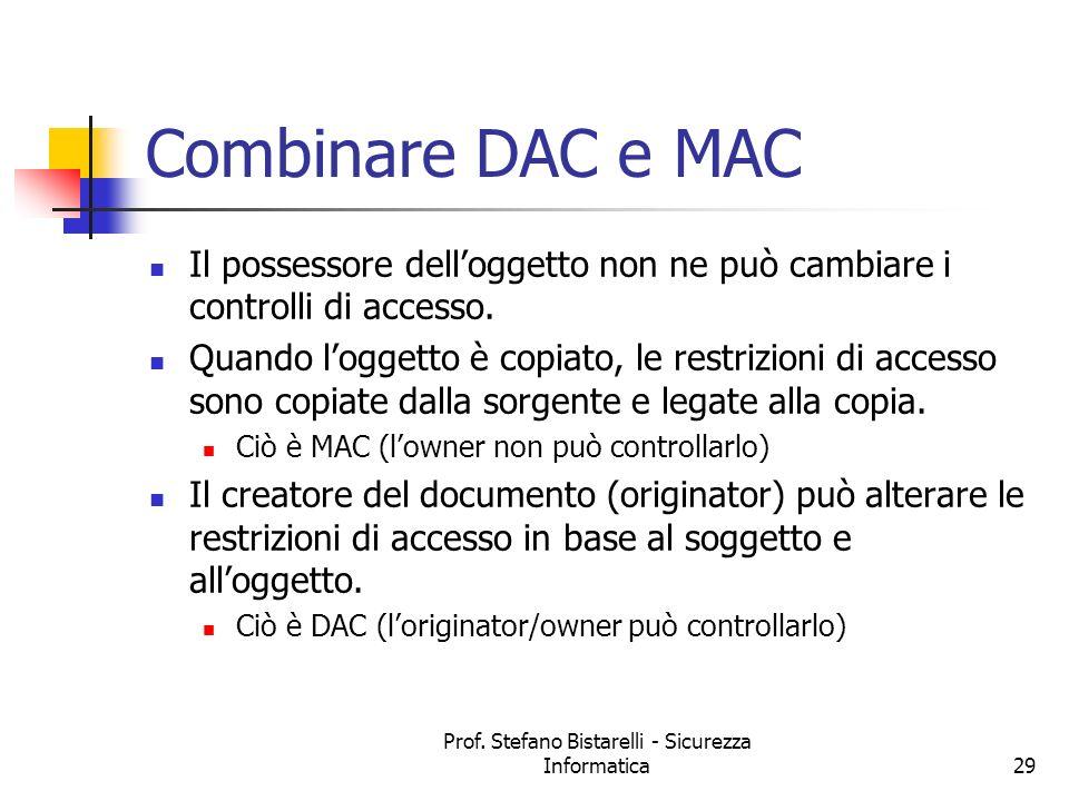 Prof. Stefano Bistarelli - Sicurezza Informatica29 Combinare DAC e MAC Il possessore delloggetto non ne può cambiare i controlli di accesso. Quando lo