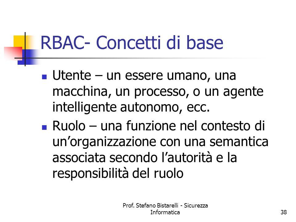 Prof. Stefano Bistarelli - Sicurezza Informatica38 RBAC- Concetti di base Utente – un essere umano, una macchina, un processo, o un agente intelligent