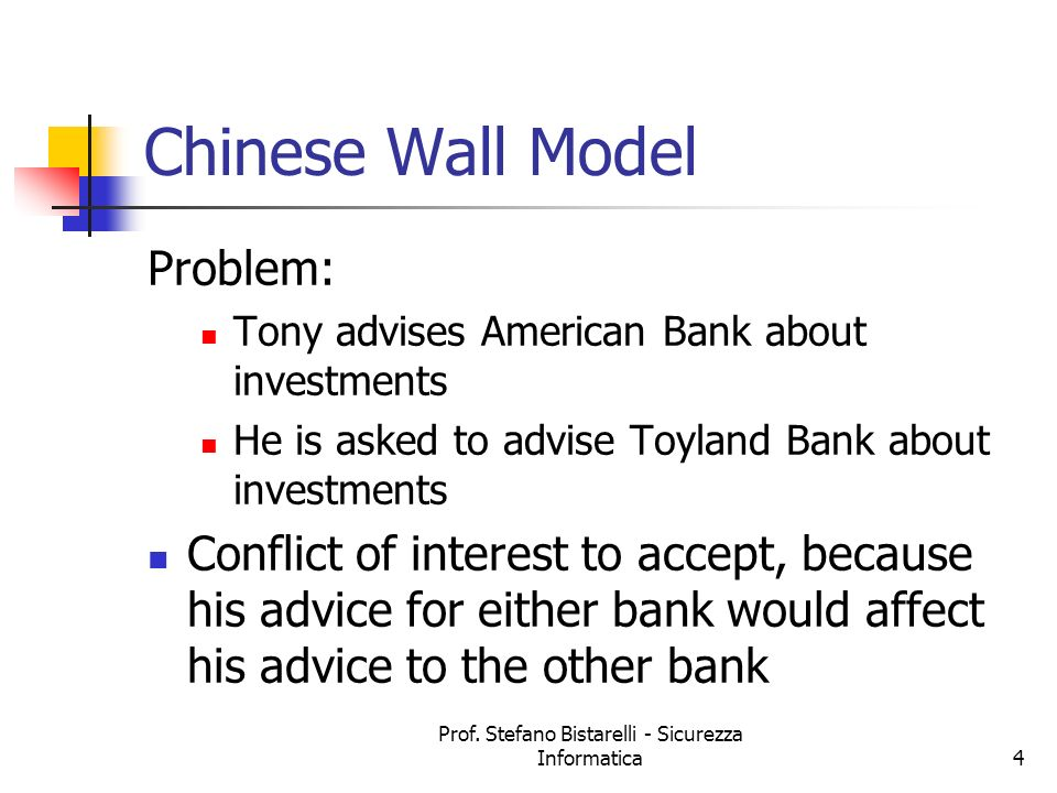 Prof. Stefano Bistarelli - Sicurezza Informatica4 Chinese Wall Model Problem: Tony advises American Bank about investments He is asked to advise Toyla