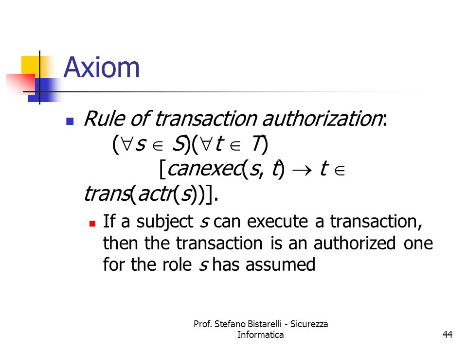 Prof. Stefano Bistarelli - Sicurezza Informatica44 Axiom Rule of transaction authorization: ( s S)( t T) [canexec(s, t) t trans(actr(s))]. If a subjec