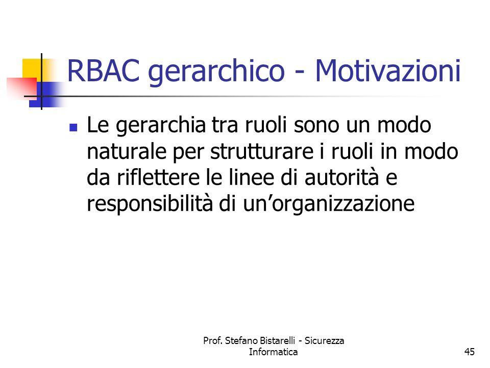 Prof. Stefano Bistarelli - Sicurezza Informatica45 RBAC gerarchico - Motivazioni Le gerarchia tra ruoli sono un modo naturale per strutturare i ruoli