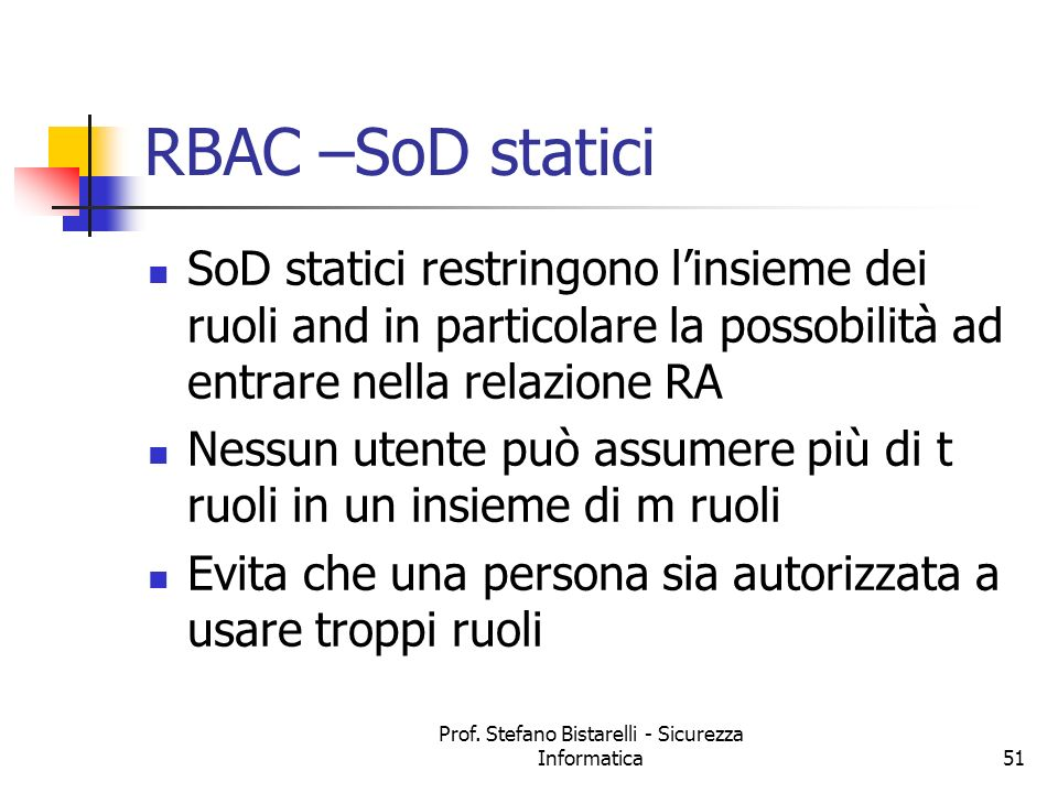Prof. Stefano Bistarelli - Sicurezza Informatica51 RBAC –SoD statici SoD statici restringono linsieme dei ruoli and in particolare la possobilità ad e