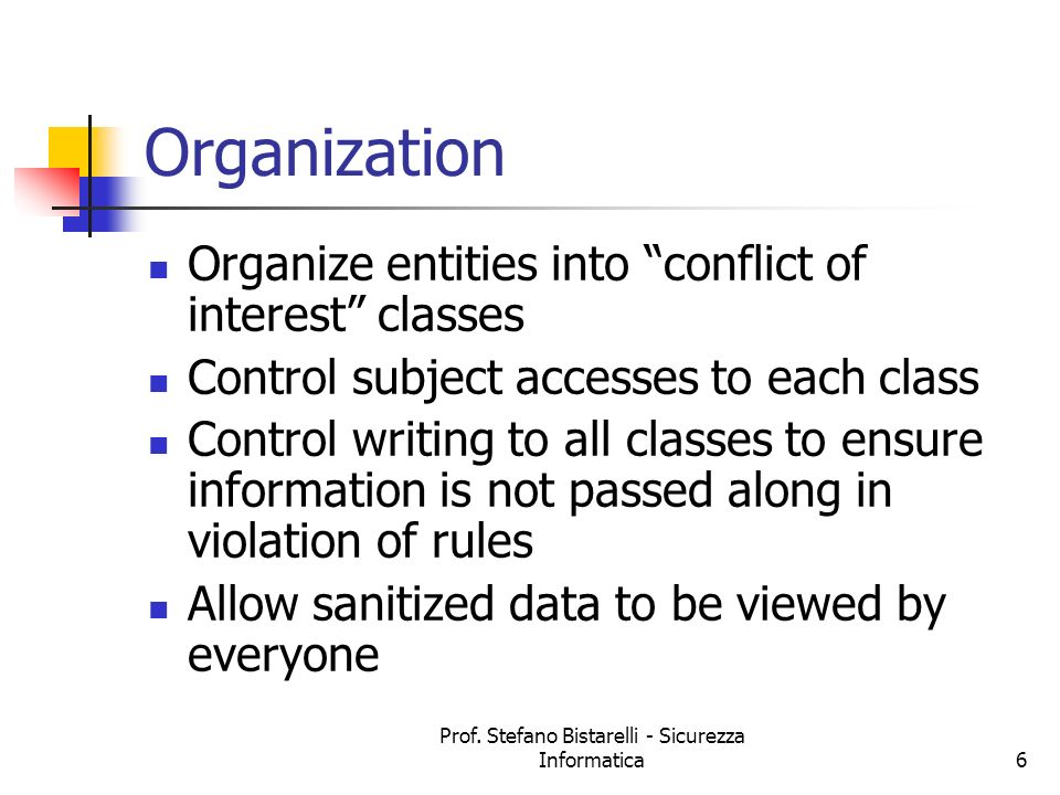 Prof. Stefano Bistarelli - Sicurezza Informatica6 Organization Organize entities into conflict of interest classes Control subject accesses to each cl