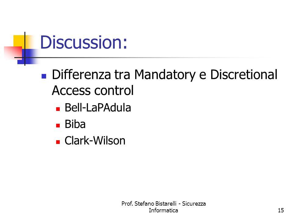 Prof. Stefano Bistarelli - Sicurezza Informatica15 Discussion: Differenza tra Mandatory e Discretional Access control Bell-LaPAdula Biba Clark-Wilson