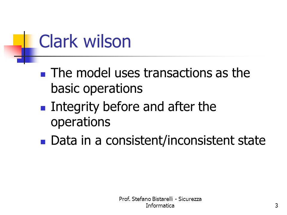Prof. Stefano Bistarelli - Sicurezza Informatica3 Clark wilson The model uses transactions as the basic operations Integrity before and after the oper