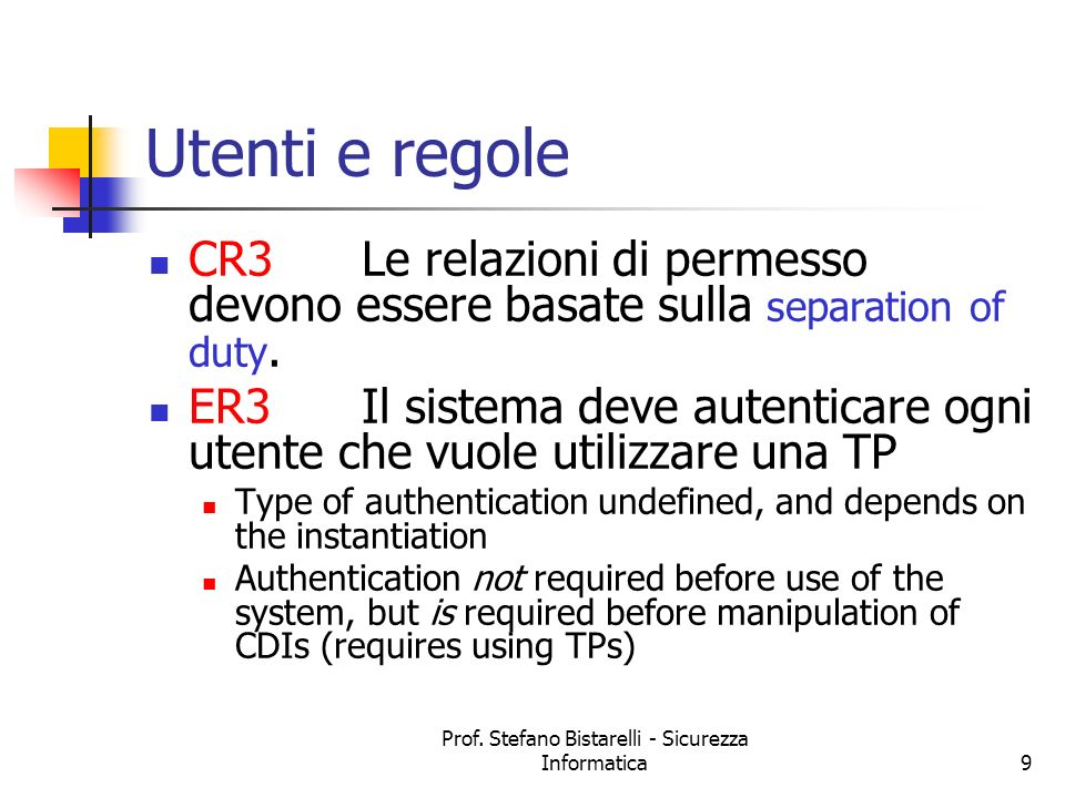 Prof. Stefano Bistarelli - Sicurezza Informatica9 Utenti e regole CR3Le relazioni di permesso devono essere basate sulla separation of duty. ER3Il sis