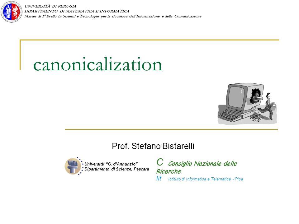 UNIVERSITÀ DI PERUGIA DIPARTIMENTO DI MATEMATICA E INFORMATICA Master di I° livello in Sistemi e Tecnologie per la sicurezza dell Informazione e della Comunicazione canonicalization Prof.