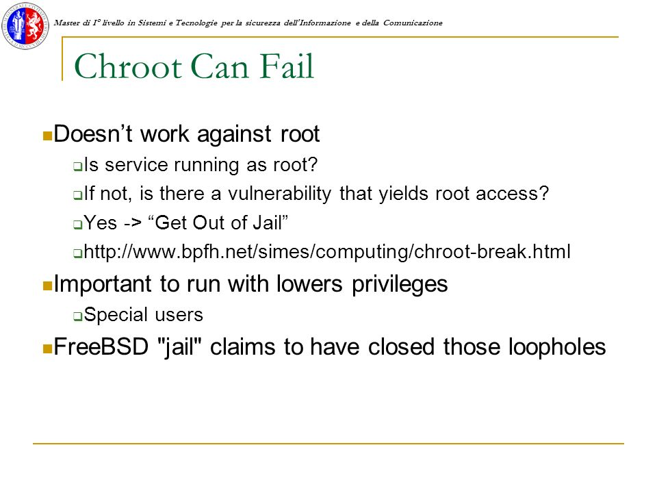 Master di I° livello in Sistemi e Tecnologie per la sicurezza dell Informazione e della Comunicazione Chroot Can Fail Doesnt work against root Is service running as root.