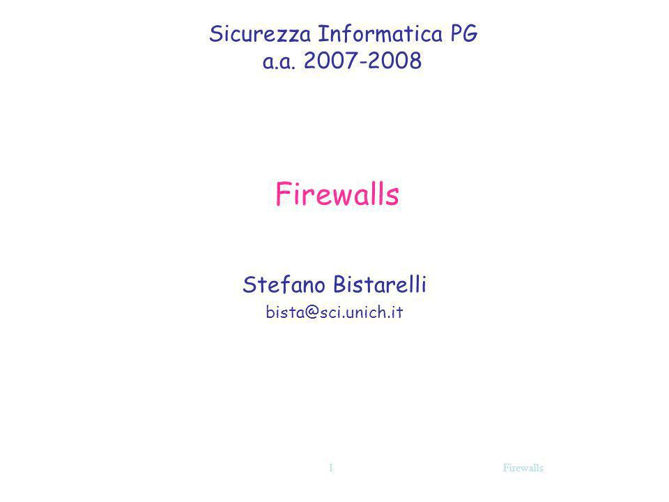Firewalls Boundary router: vantaggi/svantaggi Vantaggi: Semplicità Trasparente per lutente Alta velocità Svantaggi: Nessun controllo per filtrare comandi/funzioni ai livelli più alti Mancanza di user authentication Funzioni di log praticamente inefficaci Difficoltà nel creare buone regole