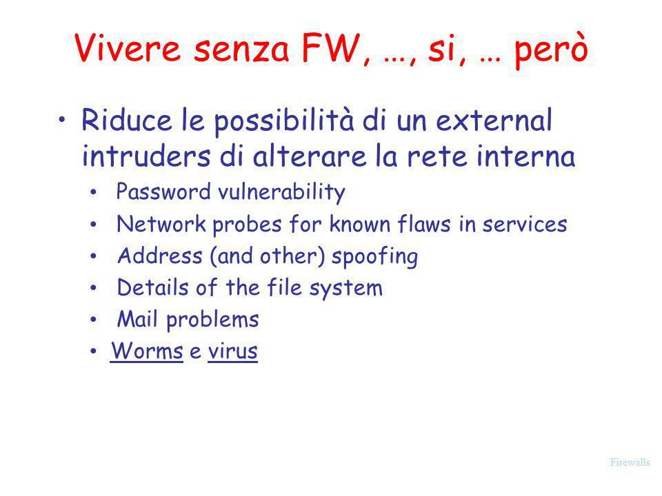 Firewalls Vivere senza FW, …, si, … però Riduce le possibilità di un external intruders di alterare la rete interna Password vulnerability Network pro