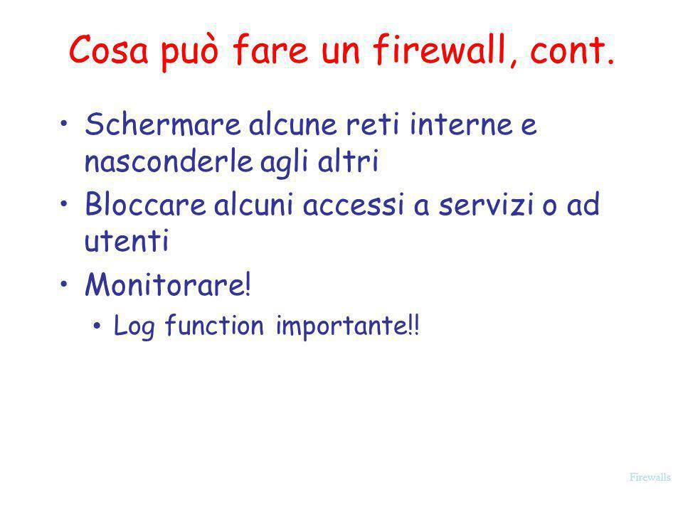Firewalls Cosa può fare un firewall, cont. Schermare alcune reti interne e nasconderle agli altri Bloccare alcuni accessi a servizi o ad utenti Monito