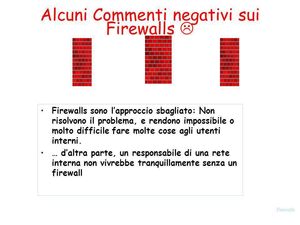 Firewalls Alcuni Commenti negativi sui Firewalls Firewalls sono lapproccio sbagliato: Non risolvono il problema, e rendono impossibile o molto diffici