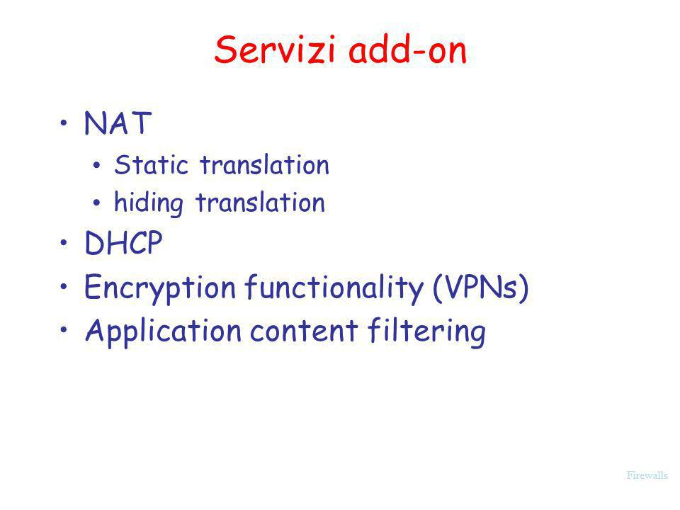 Firewalls Servizi add-on NAT Static translation hiding translation DHCP Encryption functionality (VPNs) Application content filtering
