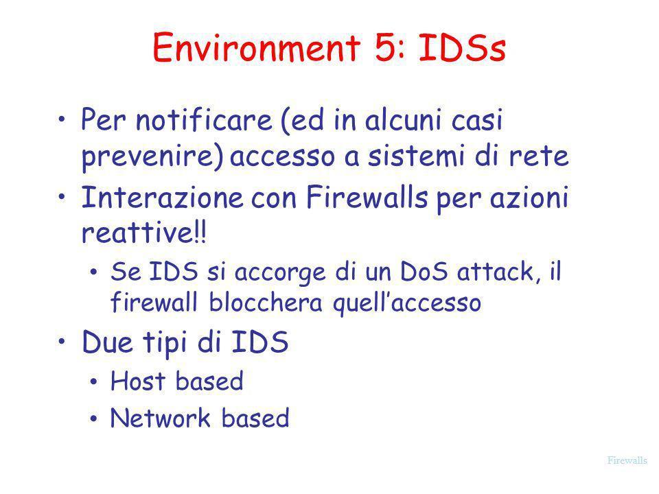 Firewalls Environment 5: IDSs Per notificare (ed in alcuni casi prevenire) accesso a sistemi di rete Interazione con Firewalls per azioni reattive!! S