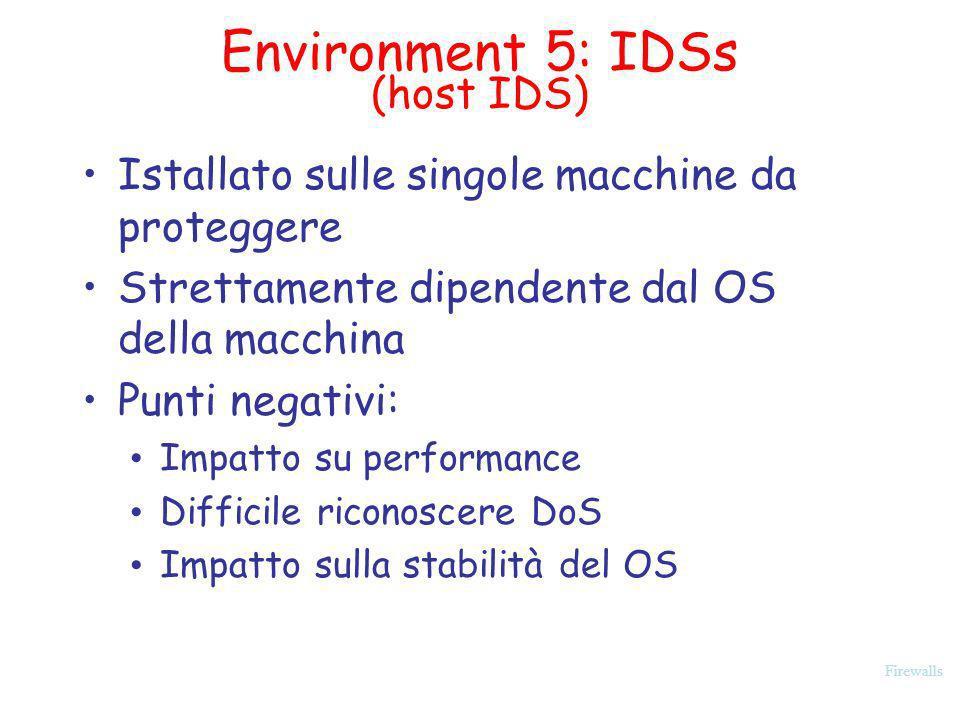 Firewalls Environment 5: IDSs (host IDS) Istallato sulle singole macchine da proteggere Strettamente dipendente dal OS della macchina Punti negativi: