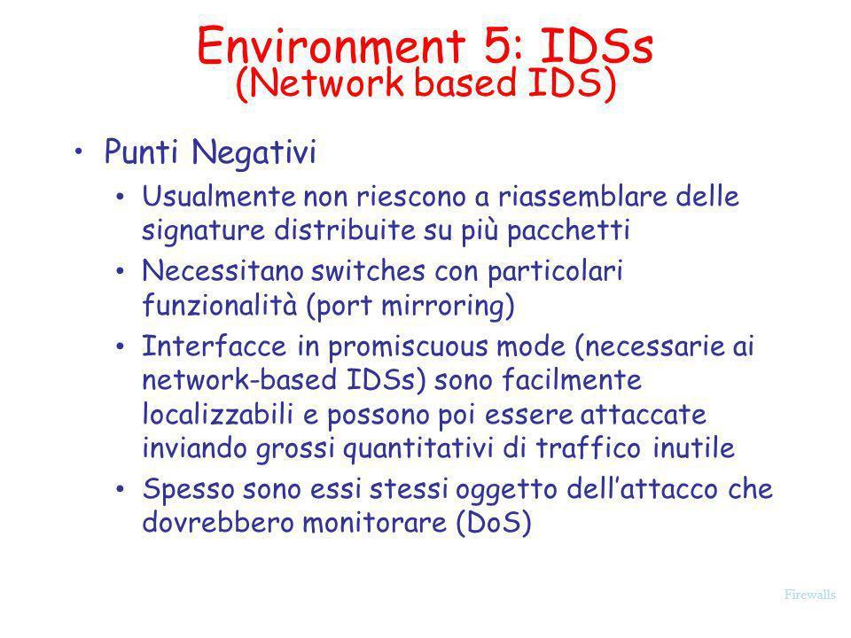 Firewalls Environment 5: IDSs (Network based IDS) Punti Negativi Usualmente non riescono a riassemblare delle signature distribuite su più pacchetti N